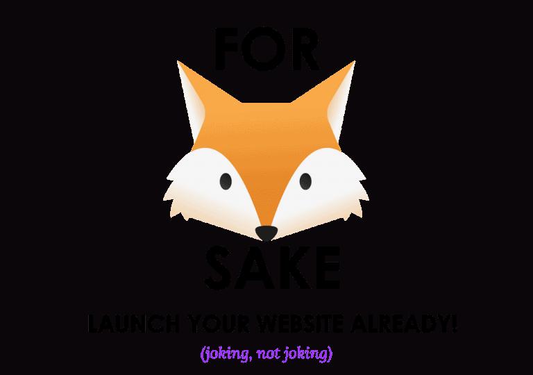 For fox sake launch your site already (joking, not joking)
